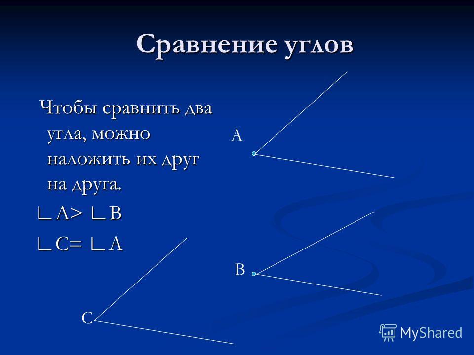 Сравнение углов Чтобы сравнить два угла, можно наложить их друг на друга. А> В С= А А В С