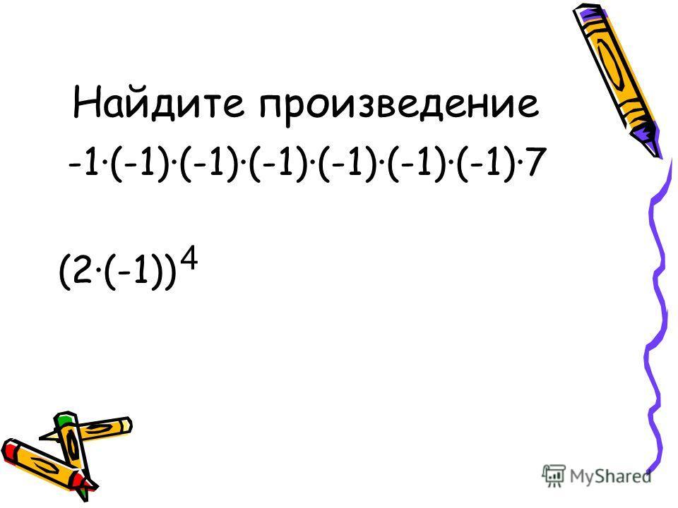 Найдите произведение -1·(-1)·(-1)·(-1)·(-1)·(-1)·(-1)·7 (2·(-1)) 4