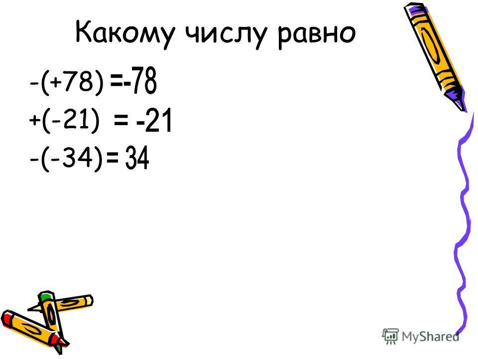 Какому числу равно -(+78) +(-21) -(-34)