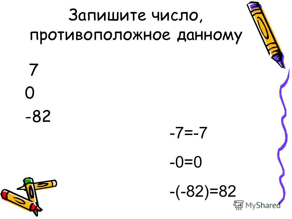 Запишите число, противоположное данному 7 0 -82 -7=-7 -0=0 -(-82)=82