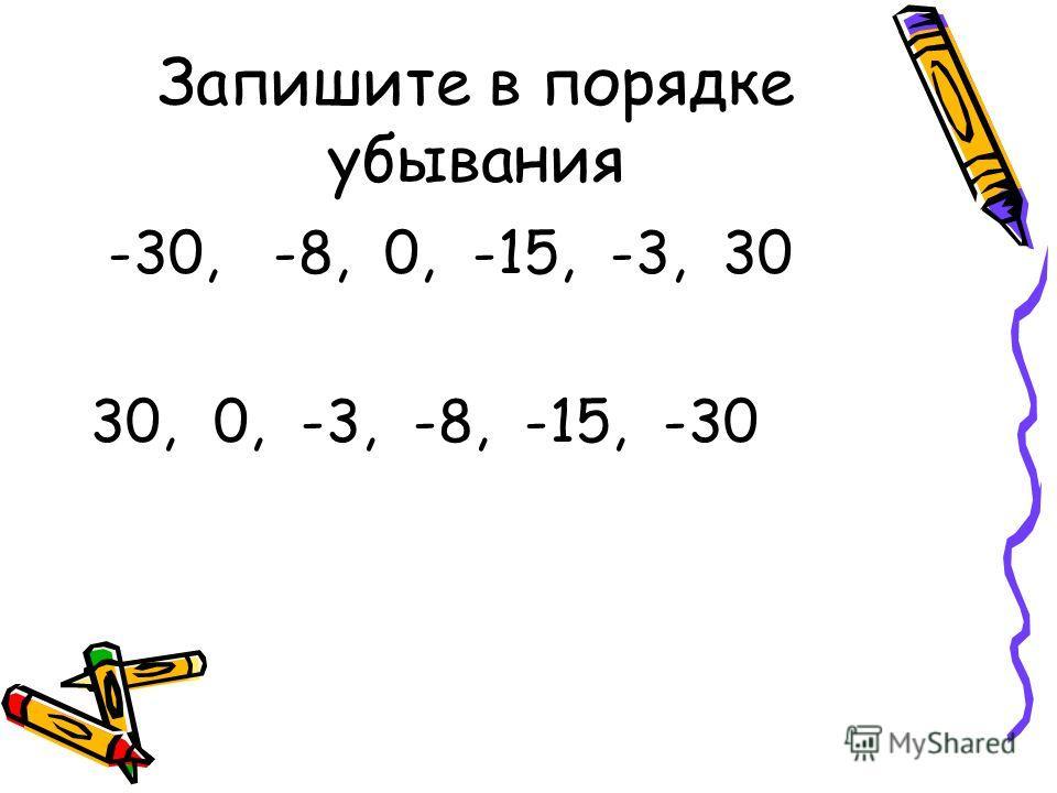 Запишите в порядке убывания -30, -8, 0, -15, -3, 30 30, 0, -3, -8, -15, -30