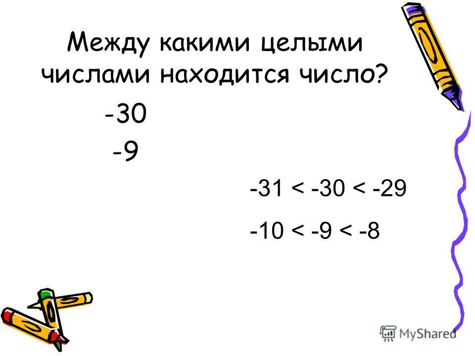 Между какими целыми числами находится число? -30 -9 -31 < -30 < -29 -10 < -9 < -8