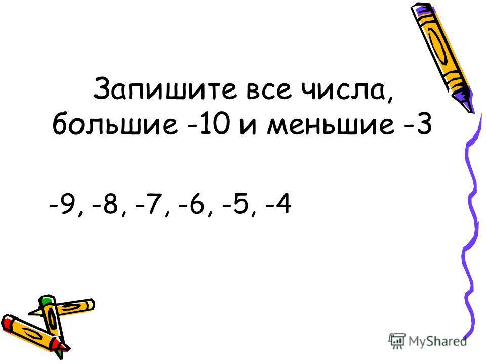 Запишите все числа, большие -10 и меньшие -3 -9, -8, -7, -6, -5, -4