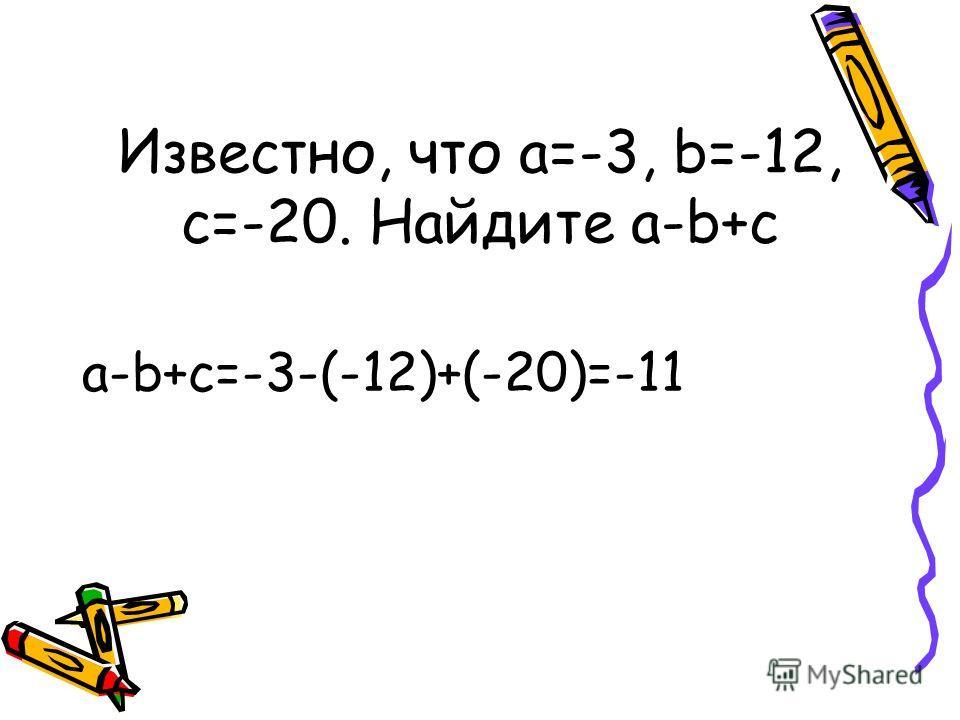 Известно, что a=-3, b=-12, c=-20. Найдите a-b+c a-b+c=-3-(-12)+(-20)=-11