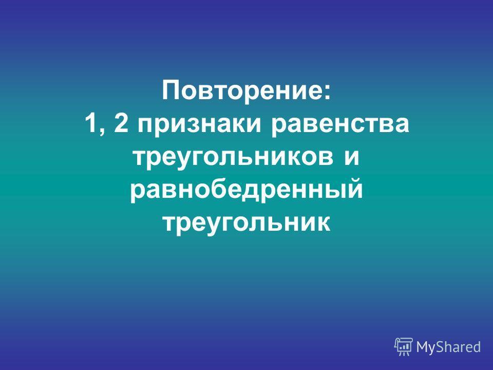 Повторение: 1, 2 признаки равенства треугольников и равнобедренный треугольник