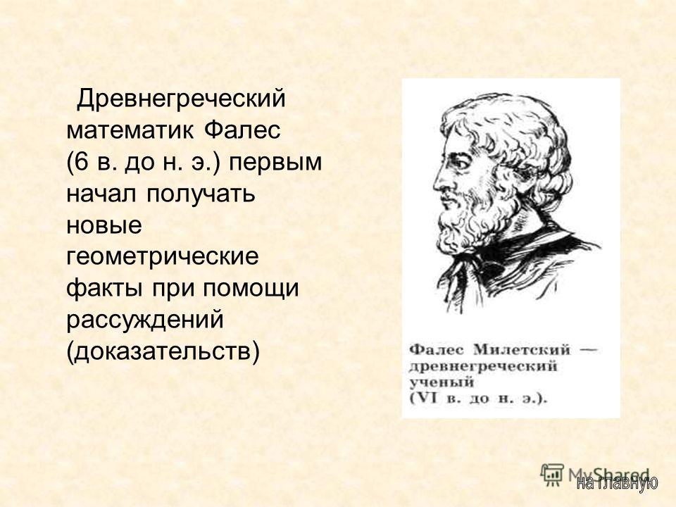 Древнегреческий математик Фалес (6 в. до н. э.) первым начал получать новые геометрические факты при помощи рассуждений (доказательств)