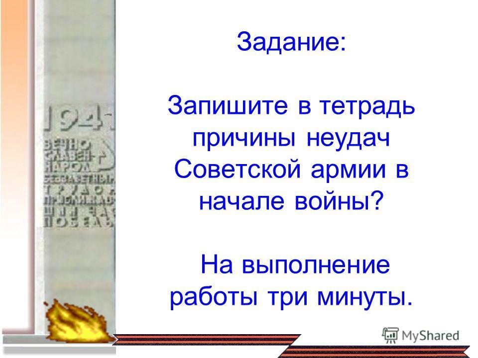 Задание: Запишите в тетрадь причины неудач Советской армии в начале войны? На выполнение работы три минуты.