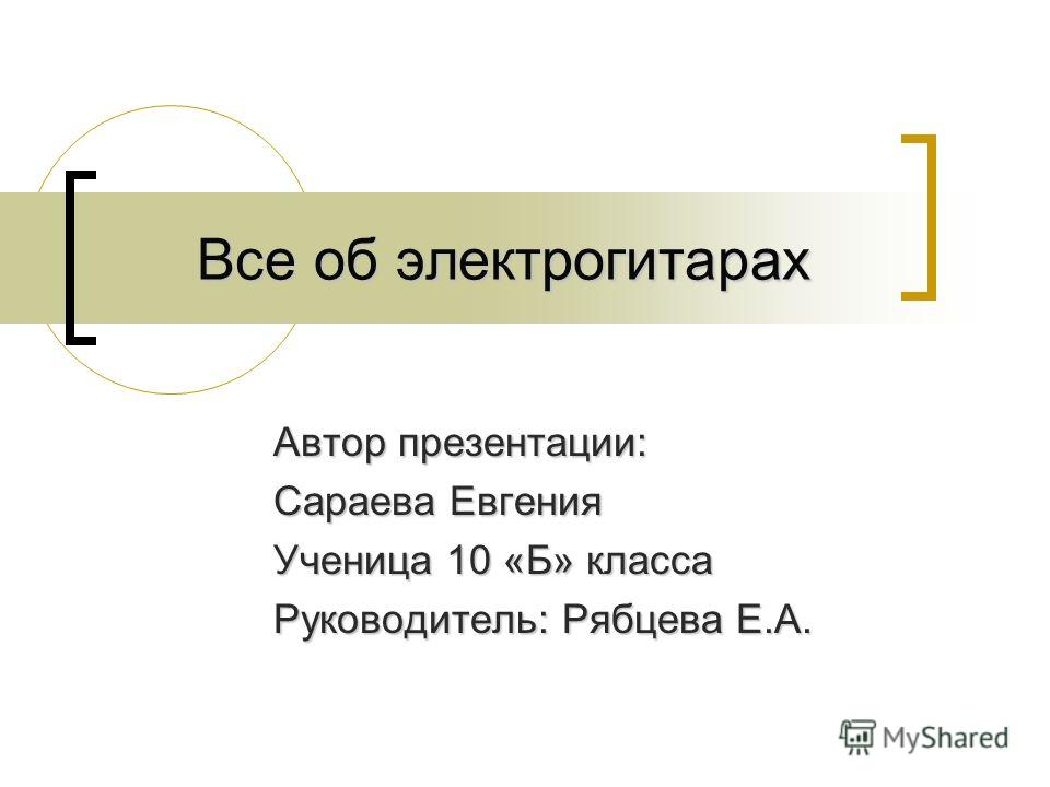 Все об электрогитарах Автор презентации: Сараева Евгения Ученица 10 «Б» класса Руководитель: Рябцева Е.А.