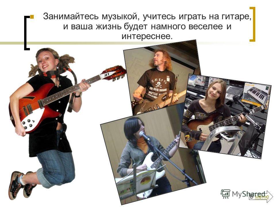 Занимайтесь музыкой, учитесь играть на гитаре, и ваша жизнь будет намного веселее и интереснее. В менюменю