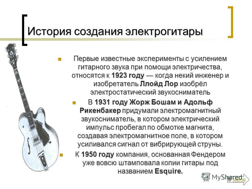 История создания электрогитары Первые известные эксперименты с усилением гитарного звука при помощи электричества, относятся к 1923 году когда некий инженер и изобретатель Ллойд Лор изобрёл электростатический звукосниматель Первые известные экспериме