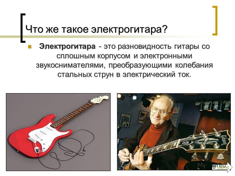 Что же такое электрогитара? Электрогитара - это разновидность гитары со сплошным корпусом и электронными звукоснимателями, преобразующими колебания стальных струн в электрический ток. Электрогитара - это разновидность гитары со сплошным корпусом и эл