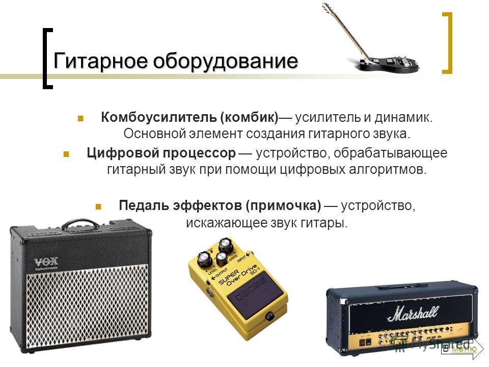 Гитарное оборудование Комбоусилитель (комбик) усилитель и динамик. Основной элемент создания гитарного звука. Цифровой процессор устройство, обрабатывающее гитарный звук при помощи цифровых алгоритмов. Педаль эффектов (примочка) устройство, искажающе