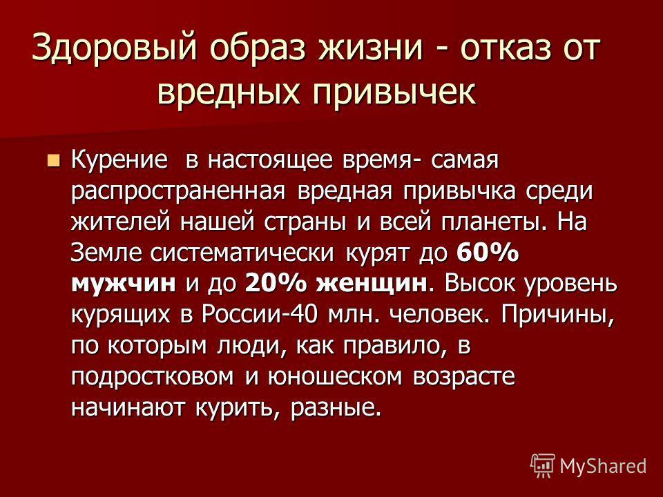 Здоровый образ жизни - отказ от вредных привычек Курение в настоящее время- самая распространенная вредная привычка среди жителей нашей страны и всей планеты. На Земле систематически курят до 60% мужчин и до 20% женщин. Высок уровень курящих в России