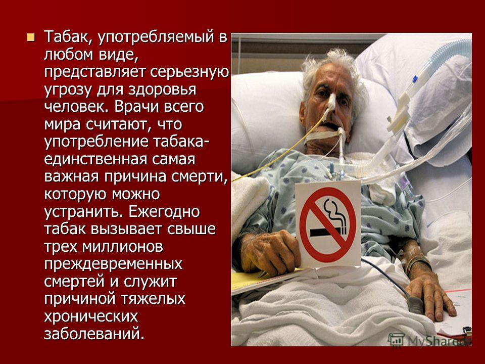 Табак, употребляемый в любом виде, представляет серьезную угрозу для здоровья человек. Врачи всего мира считают, что употребление табака- единственная самая важная причина смерти, которую можно устранить. Ежегодно табак вызывает свыше трех миллионов