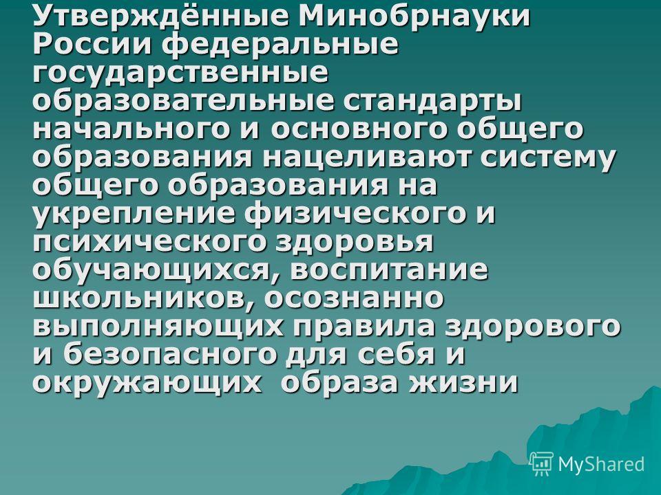 Утверждённые Минобрнауки России федеральные государственные образовательные стандарты начального и основного общего образования нацеливают систему общего образования на укрепление физического и психического здоровья обучающихся, воспитание школьников