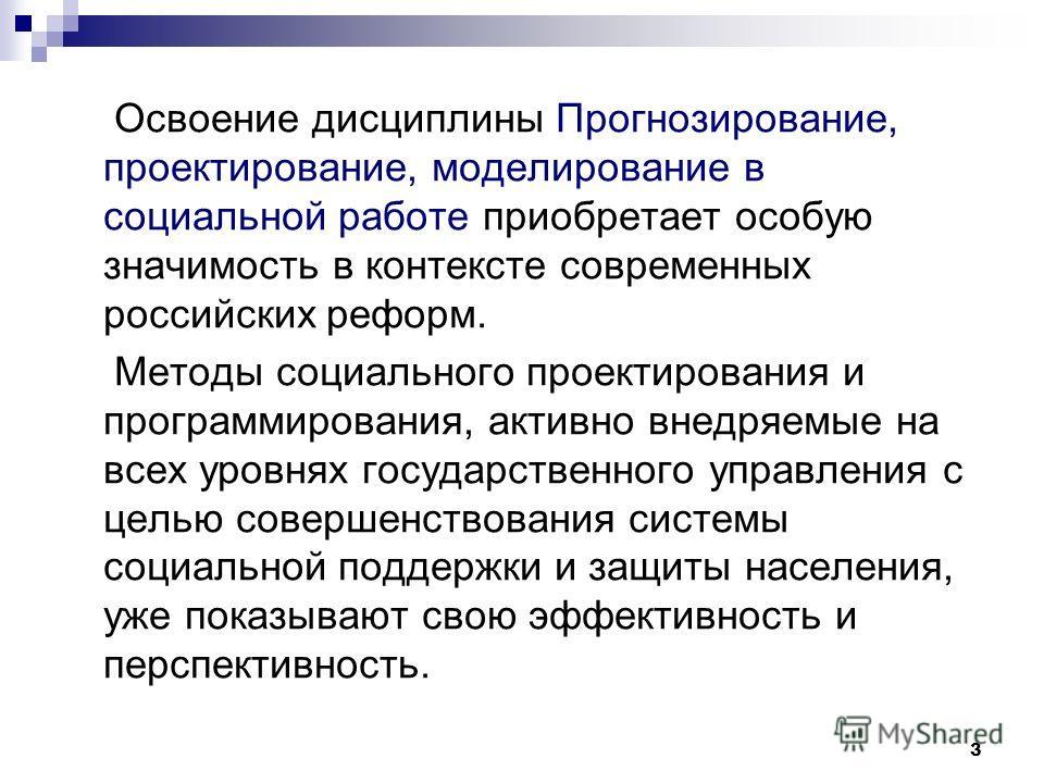 3 Освоение дисциплины Прогнозирование, проектирование, моделирование в социальной работе приобретает особую значимость в контексте современных российских реформ. Методы социального проектирования и программирования, активно внедряемые на всех уровнях