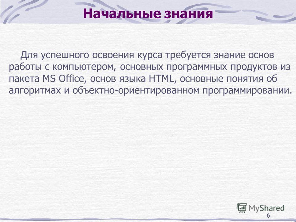 6 Начальные знания Для успешного освоения курса требуется знание основ работы с компьютером, основных программных продуктов из пакета MS Office, основ языка HTML, основные понятия об алгоритмах и объектно-ориентированном программировании.