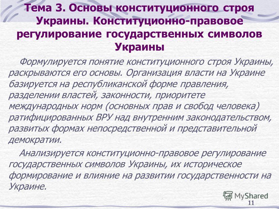 11 Тема 3. Основы конституционного строя Украины. Конституционно-правовое регулирование государственных символов Украины Формулируется понятие конституционного строя Украины, раскрываются его основы. Организация власти на Украине базируется на респуб
