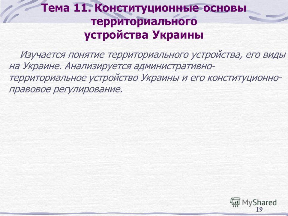 19 Тема 11. Конституционные основы территориального устройства Украины Изучается понятие территориального устройства, его виды на Украине. Анализируется административно- территориальное устройство Украины и его конституционно- правовое регулирование.