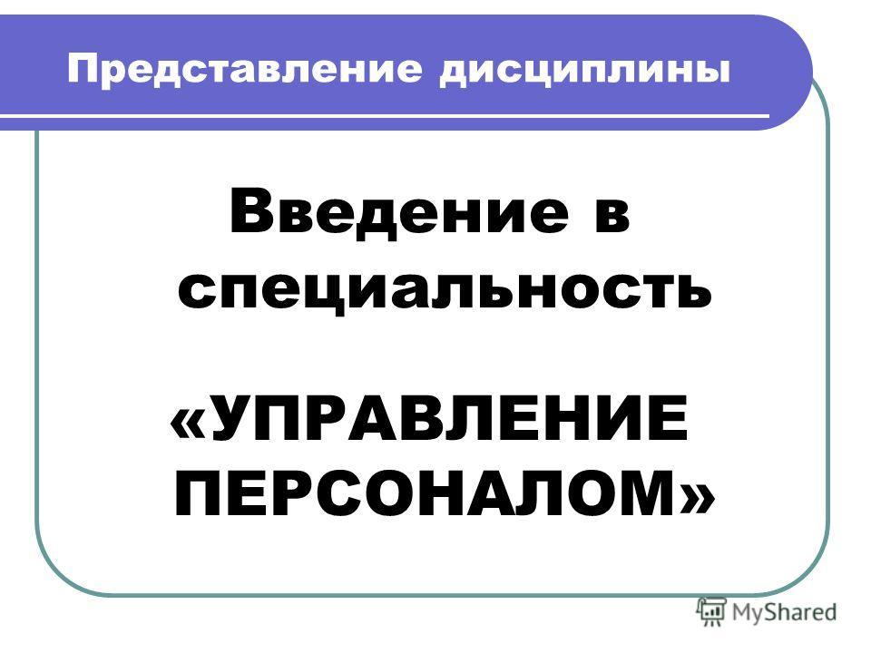 Представление дисциплины Введение в специальность «УПРАВЛЕНИЕ ПЕРСОНАЛОМ»