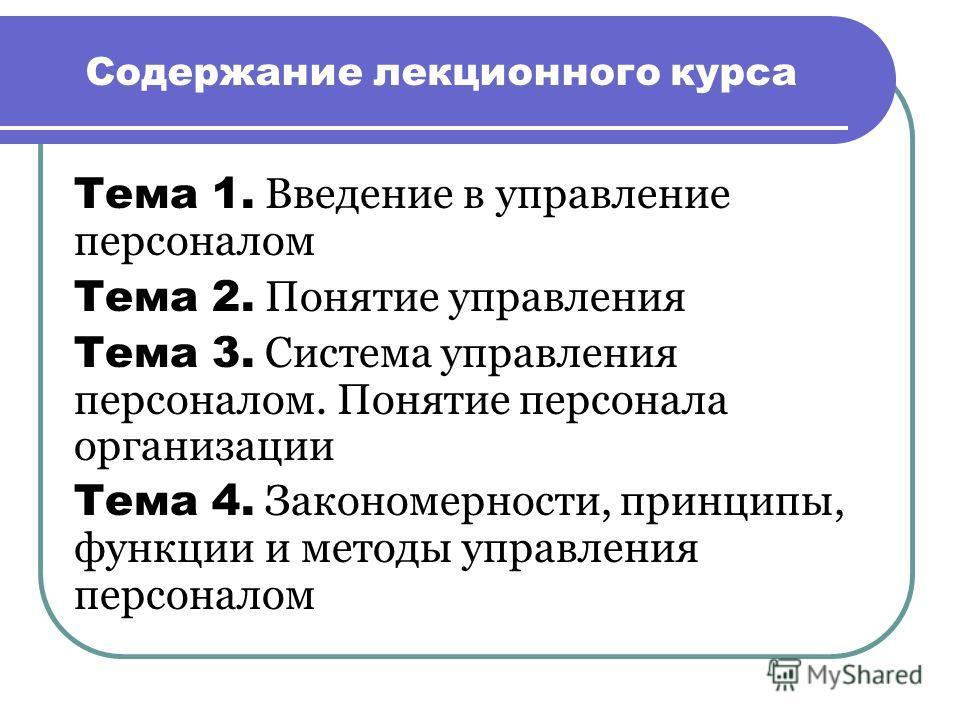 Содержание лекционного курса Тема 1. Введение в управление персоналом Тема 2. Понятие управления Тема 3. Система управления персоналом. Понятие персонала организации Тема 4. Закономерности, принципы, функции и методы управления персоналом