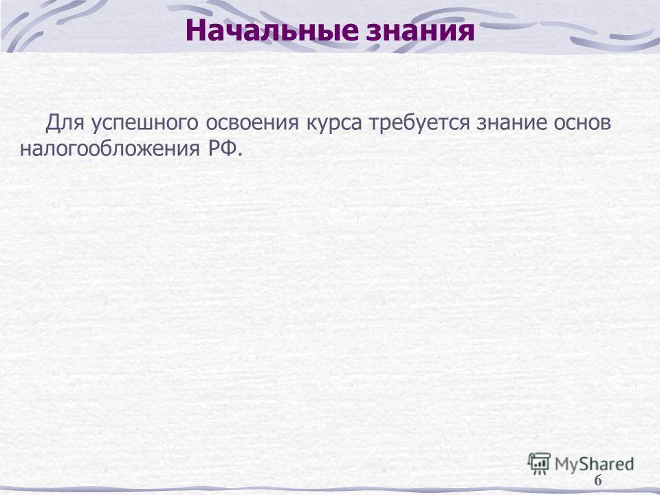 6 Начальные знания Для успешного освоения курса требуется знание основ налогообложения РФ.