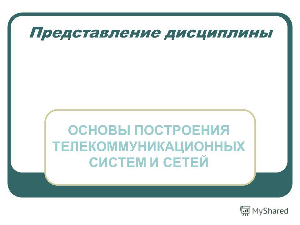 Представление дисциплины ОСНОВЫ ПОСТРОЕНИЯ ТЕЛЕКОММУНИКАЦИОННЫХ СИСТЕМ И СЕТЕЙ