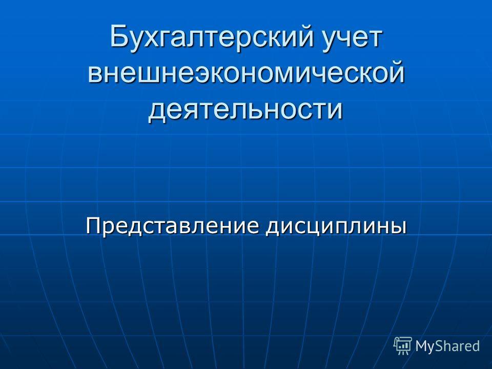 Бухгалтерский учет внешнеэкономической деятельности Представление дисциплины