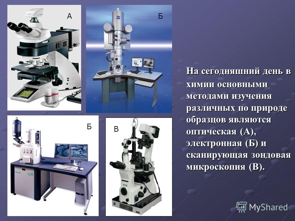 На сегодняшний день в химии основными методами изучения различных по природе образцов являются оптическая (А), электронная (Б) и сканирующая зондовая микроскопия (В). АБ Б В