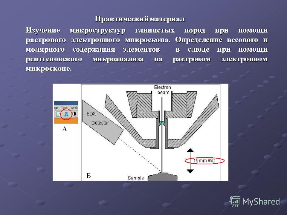 Практический материал Практический материал Изучение микроструктур глинистых пород при помощи растрового электронного микроскопа. Определение весового и молярного содержания элементов в слюде при помощи рентгеновского микроанализа на растровом электр