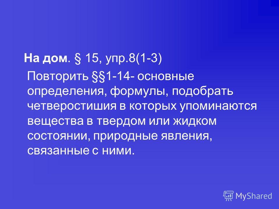 На дом. § 15, упр.8(1-3) Повторить §§1-14- основные определения, формулы, подобрать четверостишия в которых упоминаются вещества в твердом или жидком состоянии, природные явления, связанные с ними.