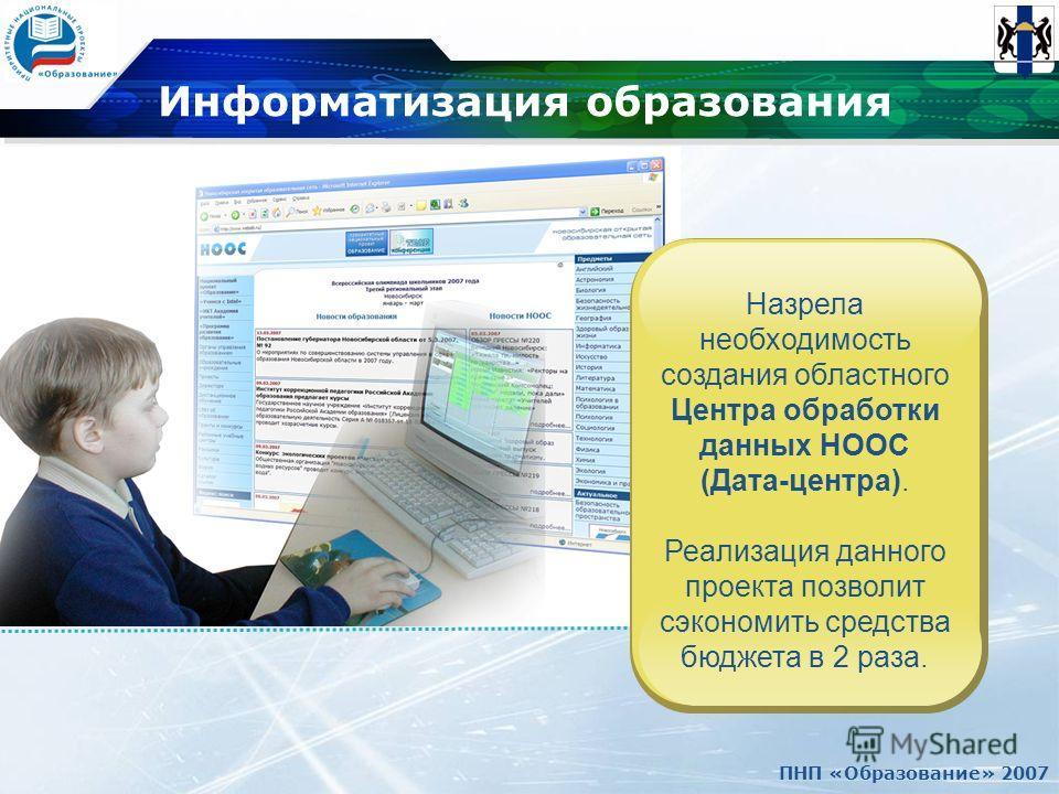 ПНП «Образование» 2007 Информатизация образования Назрела необходимость создания областного Центра обработки данных НООС (Дата-центра). Реализация данного проекта позволит сэкономить средства бюджета в 2 раза.