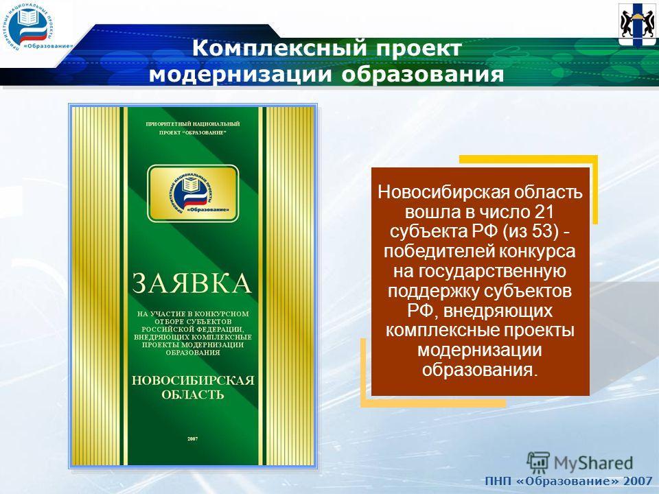ПНП «Образование» 2007 Комплексный проект модернизации образования Новосибирская область вошла в число 21 субъекта РФ (из 53) - победителей конкурса на государственную поддержку субъектов РФ, внедряющих комплексные проекты модернизации образования.