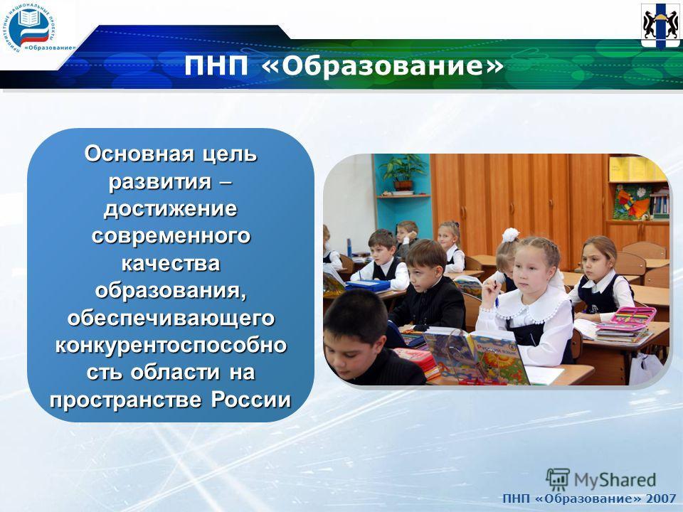 ПНП «Образование» 2007 ПНП «Образование» Основная цель развития достижение современного качества образования, обеспечивающего конкурентоспособно сть области на пространстве России.