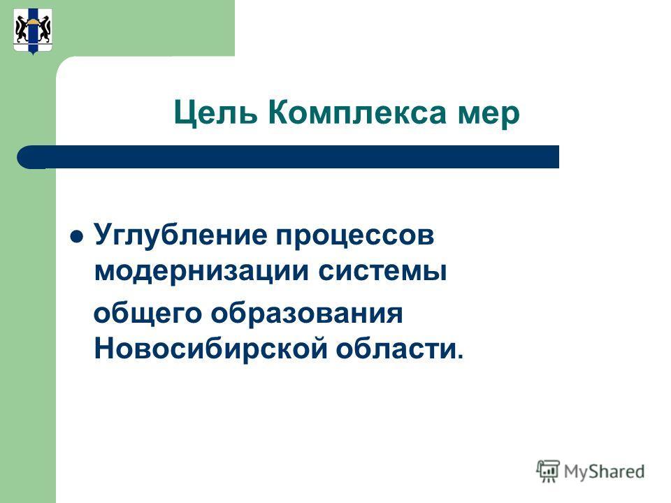 Цель Комплекса мер Углубление процессов модернизации системы общего образования Новосибирской области.