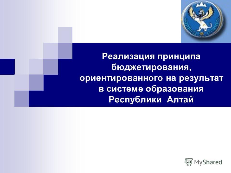 Реализация принципа бюджетирования, ориентированного на результат в системе образования Республики Алтай