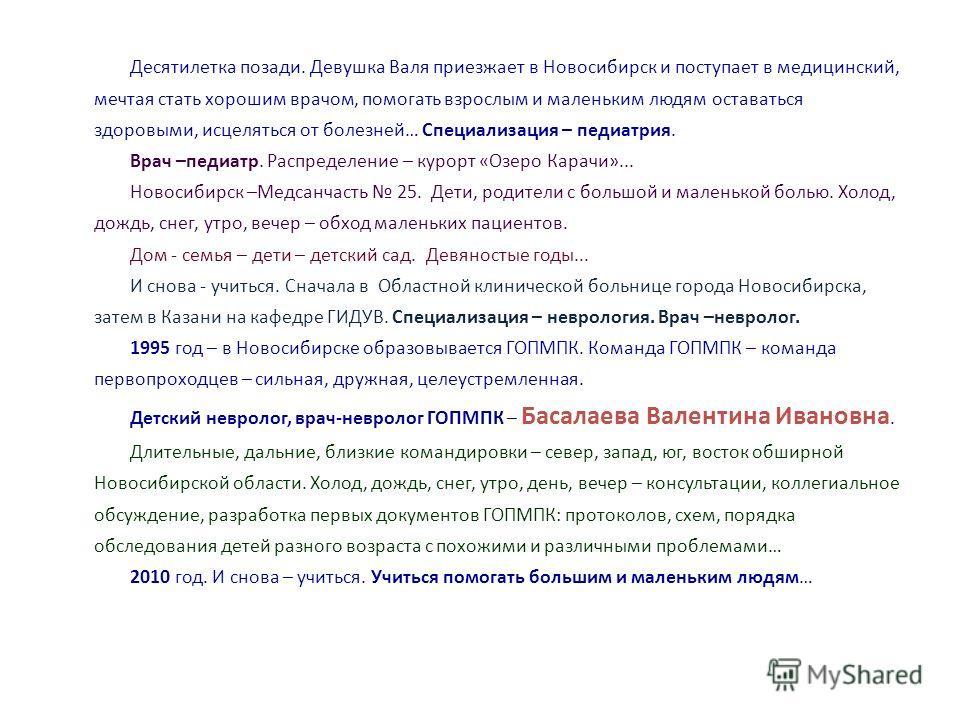 Десятилетка позади. Девушка Валя приезжает в Новосибирск и поступает в медицинский, мечтая стать хорошим врачом, помогать взрослым и маленьким людям оставаться здоровыми, исцеляться от болезней… Специализация – педиатрия. Врач –педиатр. Распределение