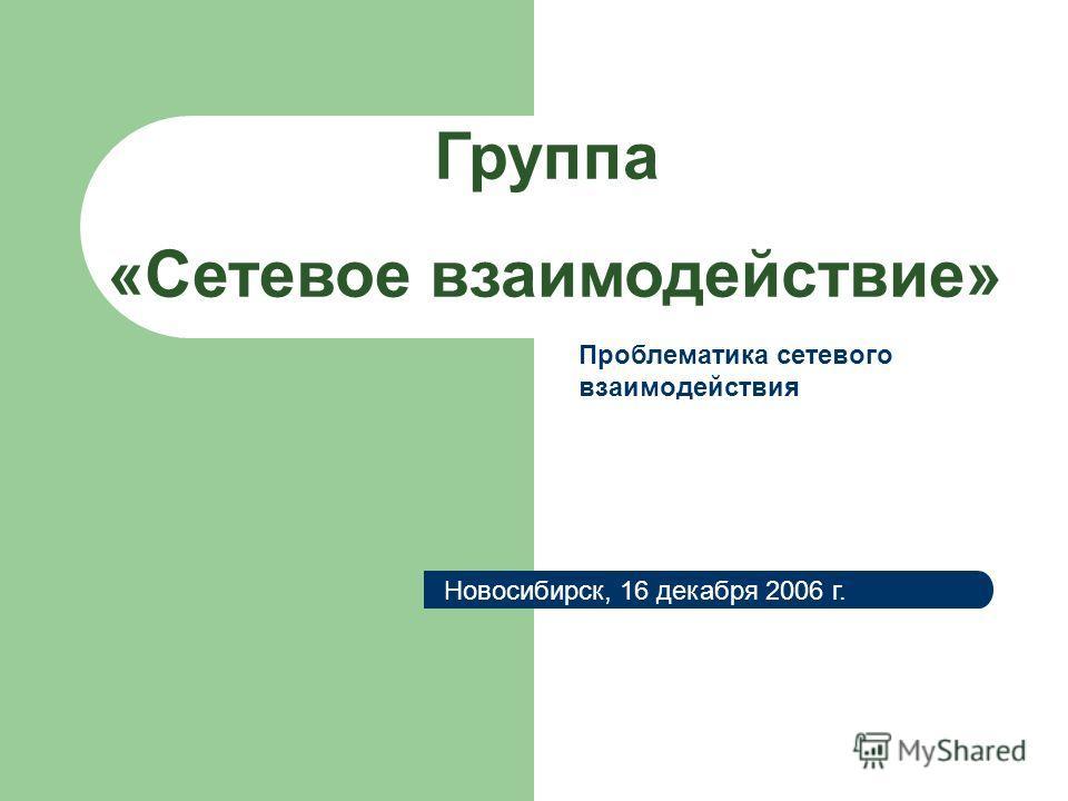 Группа «Сетевое взаимодействие» Новосибирск, 16 декабря 2006 г. Проблематика сетевого взаимодействия
