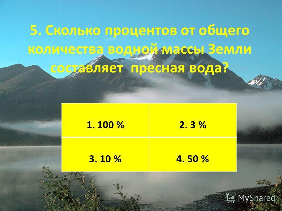 5. Сколько процентов от общего количества водной массы Земли составляет пресная вода? 1.100 %2. 3 % 3. 10 %4. 50 %