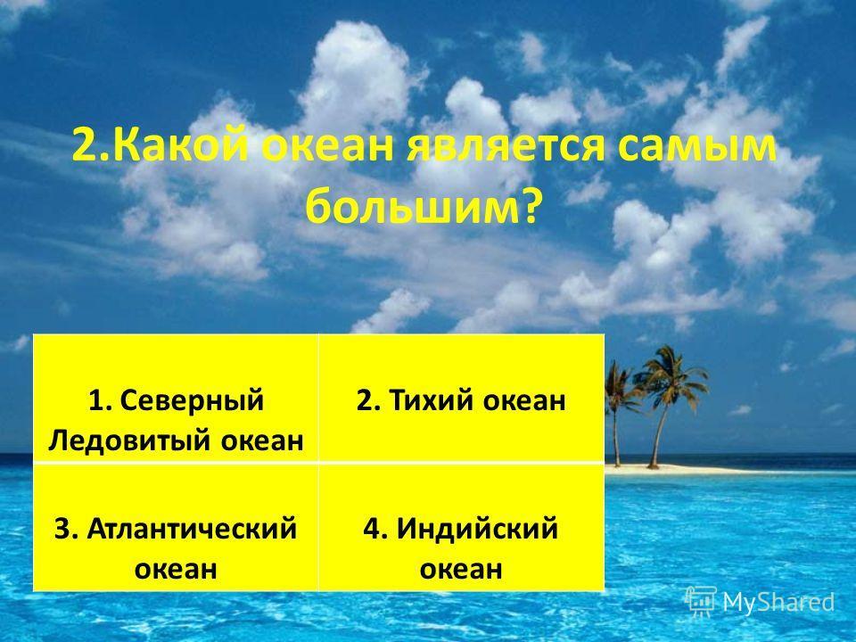 2.Какой океан является самым большим? 1.Северный Ледовитый океан 2. Тихий океан 3. Атлантический океан 4. Индийский океан