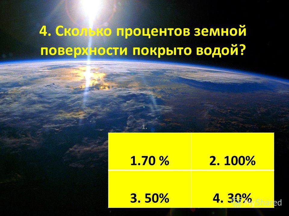 4. Сколько процентов земной поверхности покрыто водой? 1. Ромашка 2. Одуванчик 3. Колокольчик 4. Василёк 1.70 %2. 100% 3. 50%4. 30%