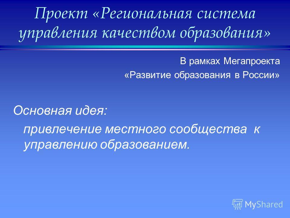 Проект «Региональная система управления качеством образования» В рамках Мегапроекта «Развитие образования в России» Основная идея: привлечение местного сообщества к управлению образованием.