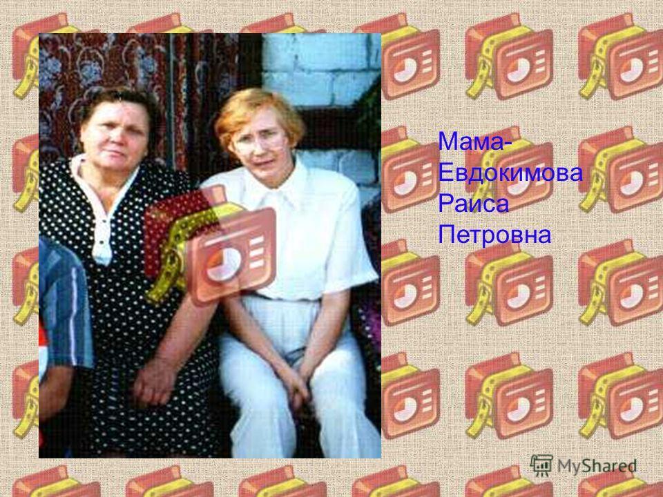 Мама- Евдокимова Раиса Петровна