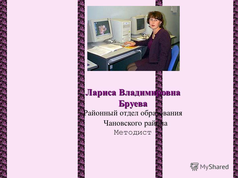 Лариса Владимировна Бруева Районный отдел образования Чановского района Методист