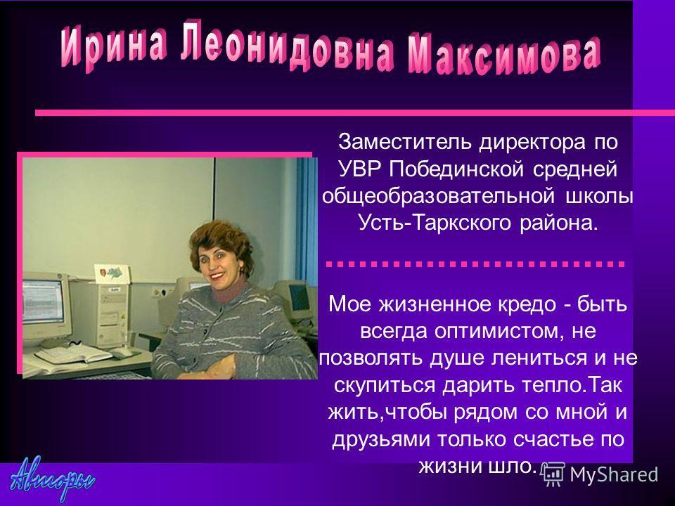 Заместитель директора по УВР Побединской средней общеобразовательной школы Усть-Таркского района. Мое жизненное кредо - быть всегда оптимистом, не позволять душе лениться и не скупиться дарить тепло.Так жить,чтобы рядом со мной и друзьями только счас