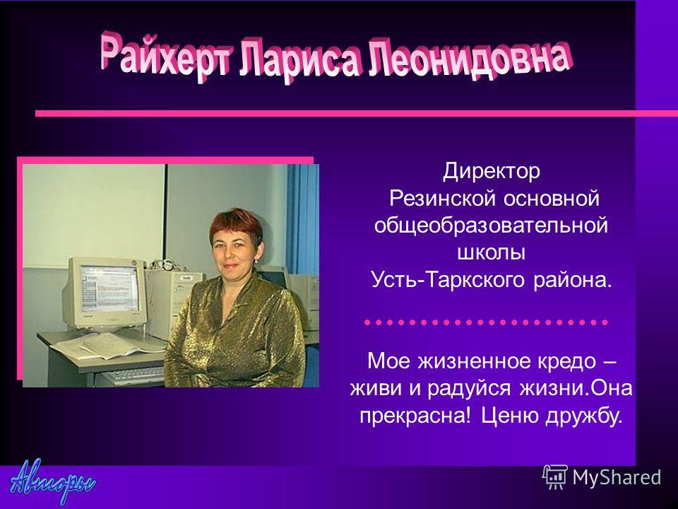 Директор Резинской основной общеобразовательной школы Усть-Таркского района. Мое жизненное кредо – живи и радуйся жизни.Она прекрасна! Ценю дружбу.