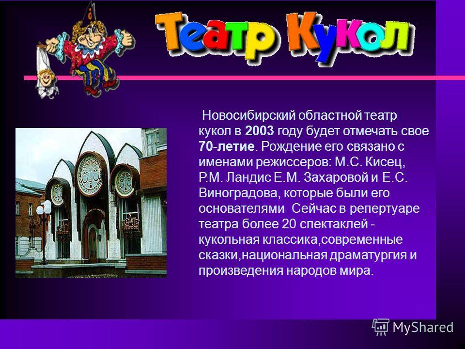 Новосибирский областной театр кукол в 2003 году будет отмечать свое 70-летие. Рождение его связано с именами режиссеров: М.С. Кисец, Р.М. Ландис Е.М. Захаровой и Е.С. Виноградова, которые были его основателямиСейчас в репертуаре театра более 20 спект