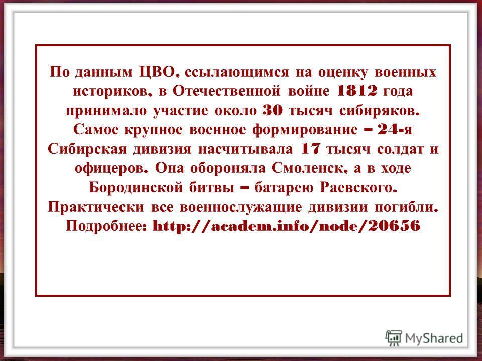 По данным ЦВО, ссылающимся на оценку военных историков, в Отечественной войне 1812 года принимало участие около 30 тысяч сибиряков. Самое крупное военное формирование – 24- я Сибирская дивизия насчитывала 17 тысяч солдат и офицеров. Она обороняла Смо