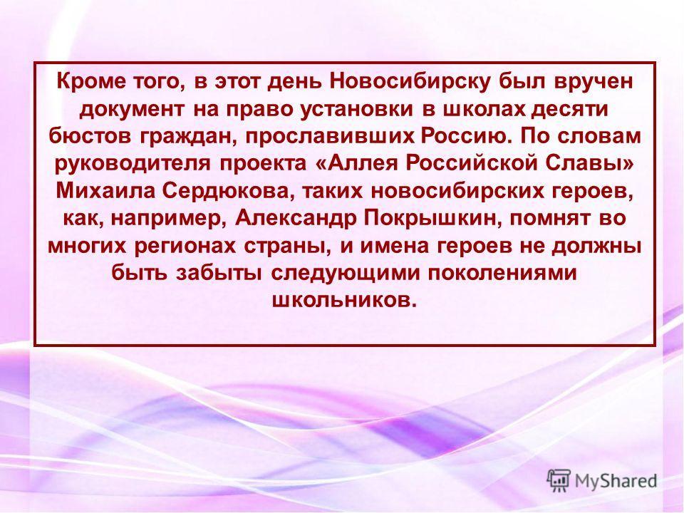 Кроме того, в этот день Новосибирску был вручен документ на право установки в школах десяти бюстов граждан, прославивших Россию. По словам руководителя проекта «Аллея Российской Славы» Михаила Сердюкова, таких новосибирских героев, как, например, Але