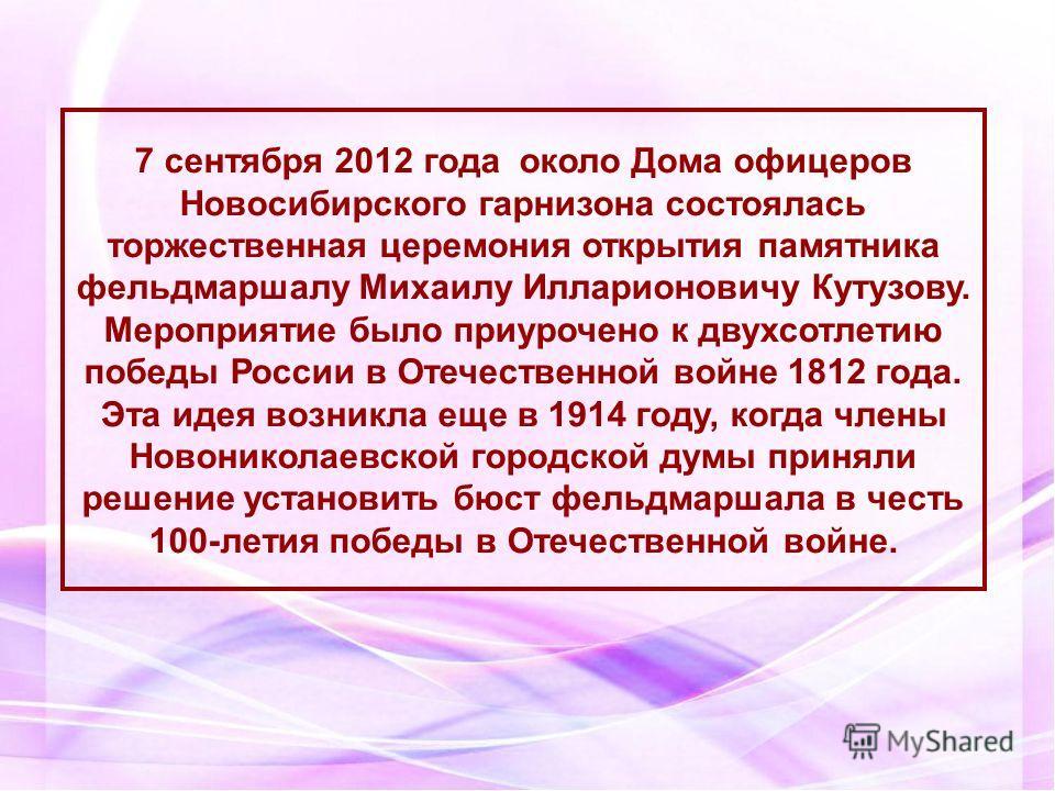 7 сентября 2012 года около Дома офицеров Новосибирского гарнизона состоялась торжественная церемония открытия памятника фельдмаршалу Михаилу Илларионовичу Кутузову. Мероприятие было приурочено к двухсотлетию победы России в Отечественной войне 1812 г